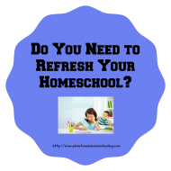 Do You Need to Refresh Your Homeschool?